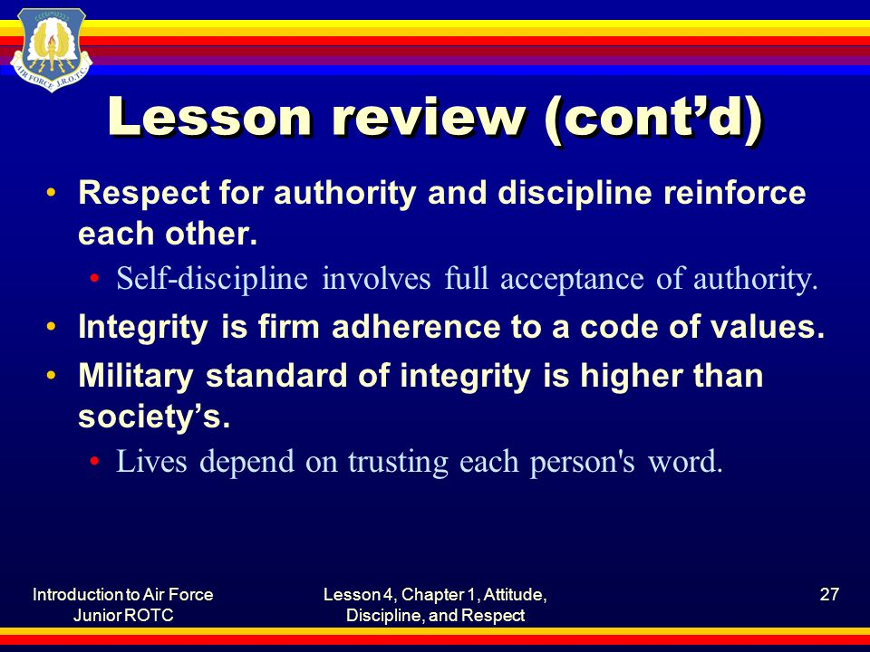 Introduction to Air Force Junior ROTC Lesson 4, Chapter 1, Attitude, Discipline, and Respect 27 Lesson review (cont'd) Respect for authority and disci