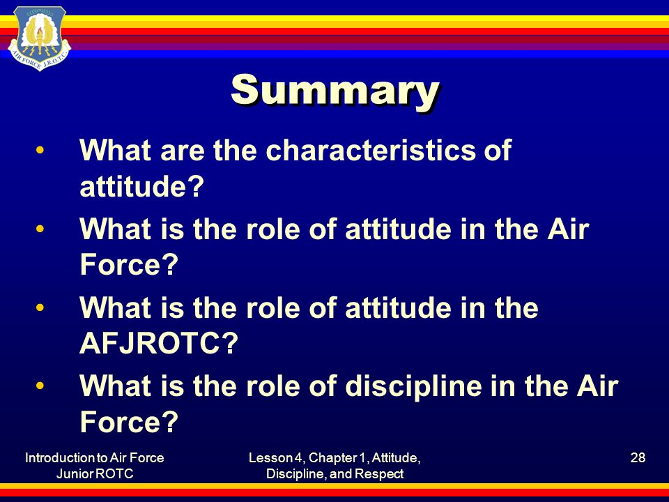 Introduction to Air Force Junior ROTC Lesson 4, Chapter 1, Attitude, Discipline, and Respect 28 Summary What are the characteristics of attitude? What