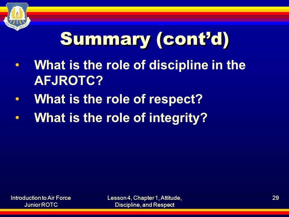 Introduction to Air Force Junior ROTC Lesson 4, Chapter 1, Attitude, Discipline, and Respect 29 Summary (cont'd) What is the role of discipline in the AFJROTC.