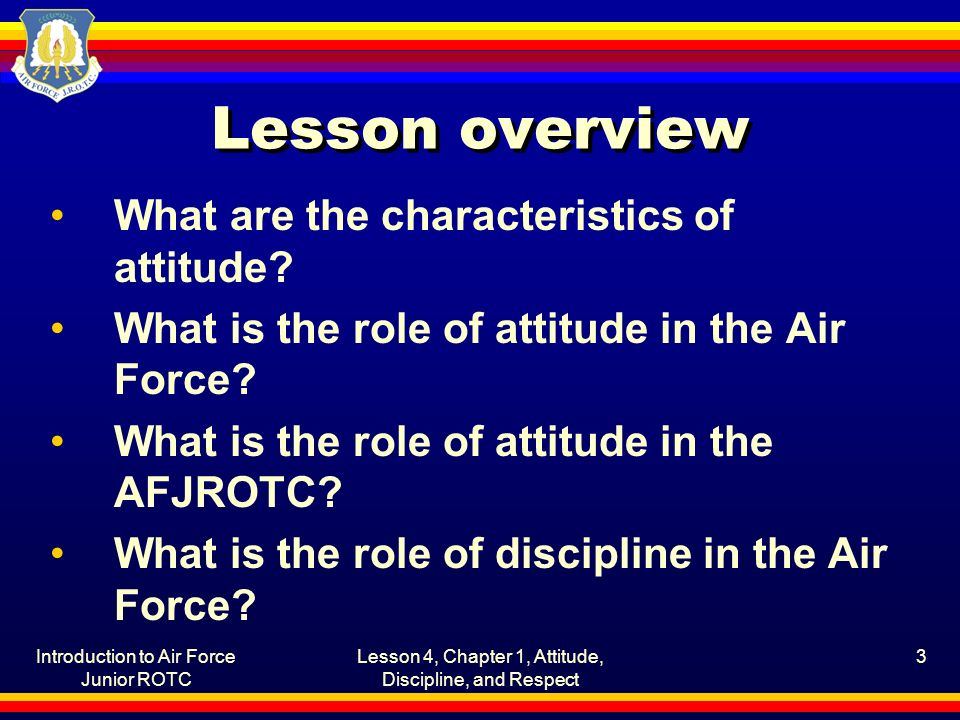Introduction to Air Force Junior ROTC Lesson 4, Chapter 1, Attitude, Discipline, and Respect 3 Lesson overview What are the characteristics of attitud