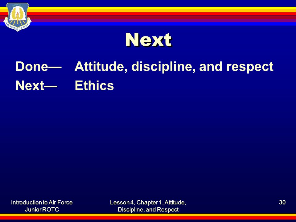 Introduction to Air Force Junior ROTC Lesson 4, Chapter 1, Attitude, Discipline, and Respect 30 Next Done—Attitude, discipline, and respect Next—Ethics