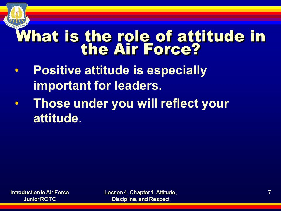 Introduction to Air Force Junior ROTC Lesson 4, Chapter 1, Attitude, Discipline, and Respect 7 What is the role of attitude in the Air Force? Positive