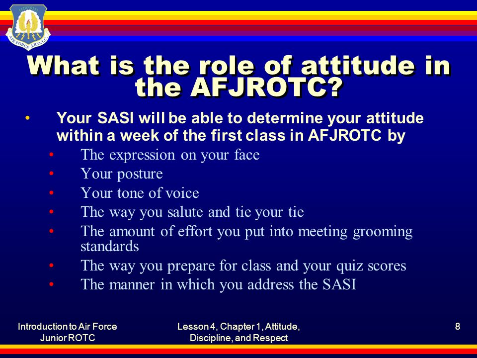 Introduction to Air Force Junior ROTC Lesson 4, Chapter 1, Attitude, Discipline, and Respect 8 What is the role of attitude in the AFJROTC? Your SASI