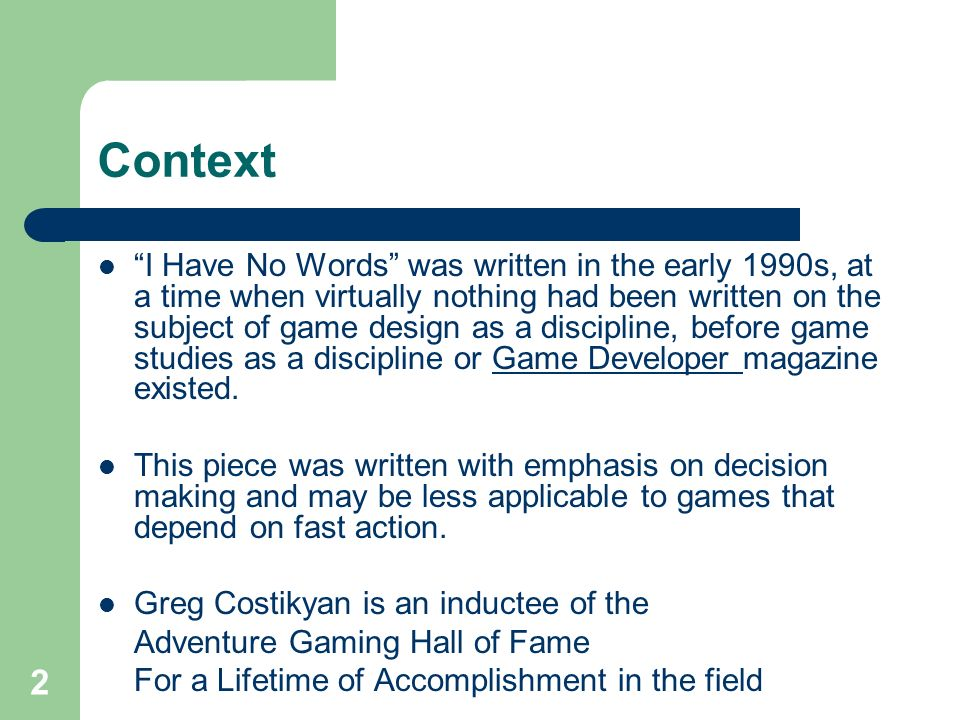 2 Context I Have No Words was written in the early 1990s, at a time when virtually nothing had been written on the subject of game design as a discipline, before game studies as a discipline or Game Developer magazine existed.Game Developer This piece was written with emphasis on decision making and may be less applicable to games that depend on fast action.
