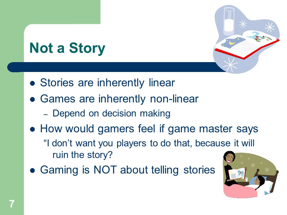 7 Not a Story Stories are inherently linear Games are inherently non-linear – Depend on decision making How would gamers feel if game master says I don't want you players to do that, because it will ruin the story.
