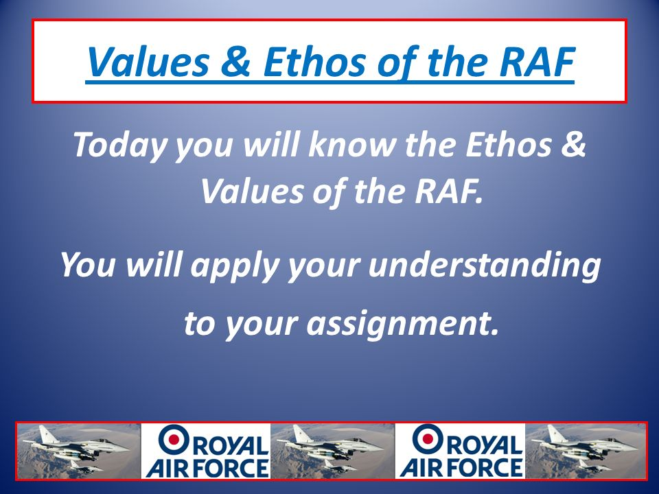 Values & Ethos of the RAF Today you will know the Ethos & Values of the RAF.
