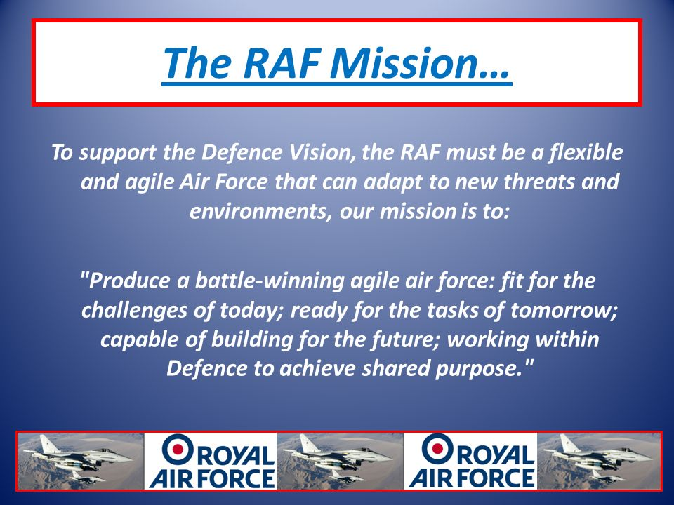 The RAF Mission… To support the Defence Vision, the RAF must be a flexible and agile Air Force that can adapt to new threats and environments, our mission is to: Produce a battle-winning agile air force: fit for the challenges of today; ready for the tasks of tomorrow; capable of building for the future; working within Defence to achieve shared purpose.