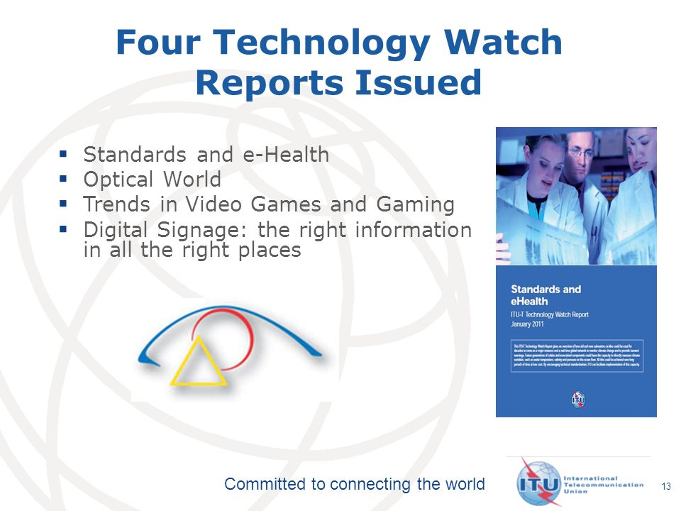 Committed to connecting the world Four Technology Watch Reports Issued  Standards and e-Health  Optical World  Trends in Video Games and Gaming  Digital Signage: the right information in all the right places 13