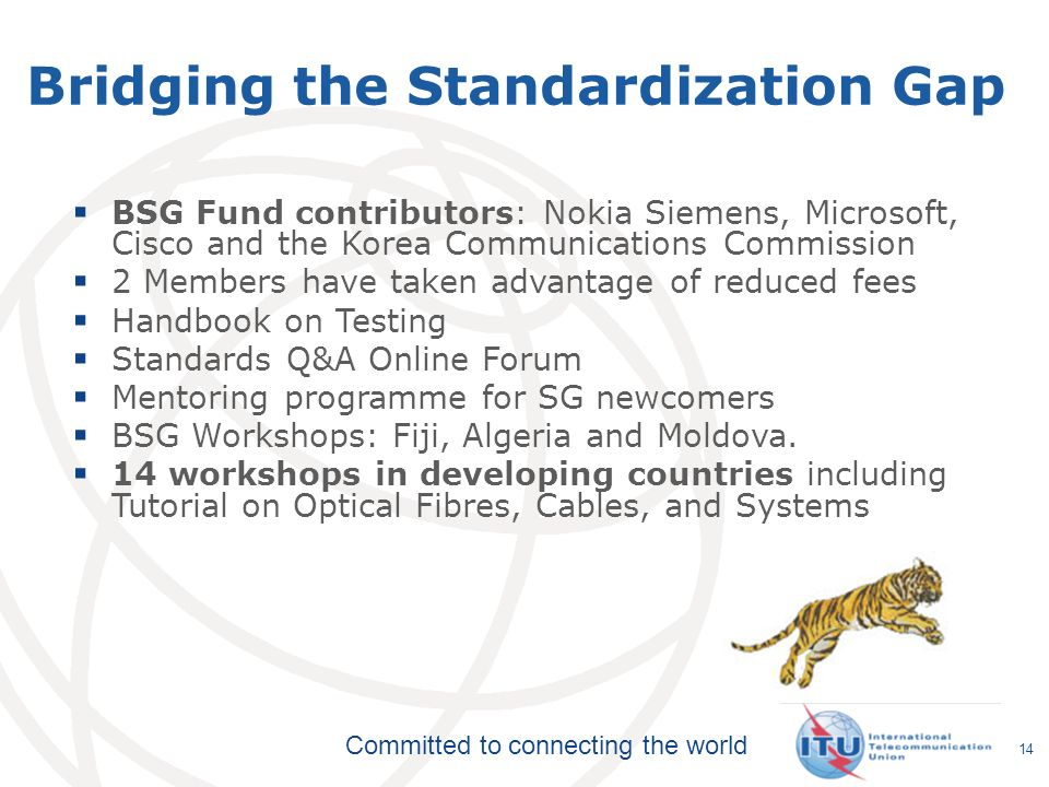 Committed to connecting the world Bridging the Standardization Gap  BSG Fund contributors: Nokia Siemens, Microsoft, Cisco and the Korea Communications Commission  2 Members have taken advantage of reduced fees  Handbook on Testing  Standards Q&A Online Forum  Mentoring programme for SG newcomers  BSG Workshops: Fiji, Algeria and Moldova.