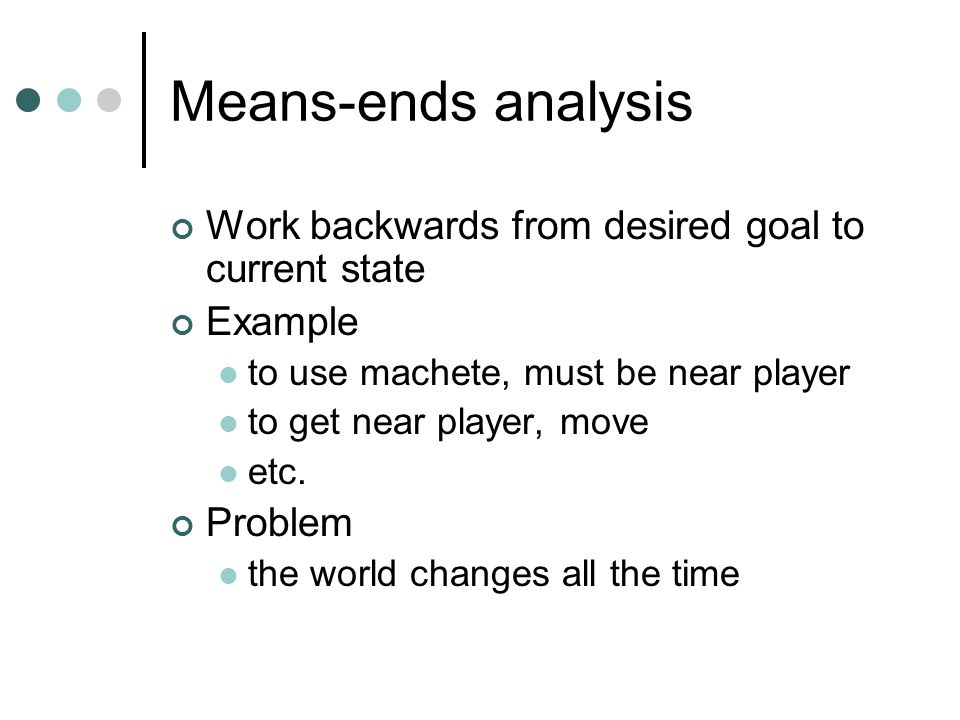 Means-ends analysis Work backwards from desired goal to current state Example to use machete, must be near player to get near player, move etc.