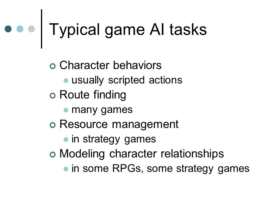 Typical game AI tasks Character behaviors usually scripted actions Route finding many games Resource management in strategy games Modeling character relationships in some RPGs, some strategy games