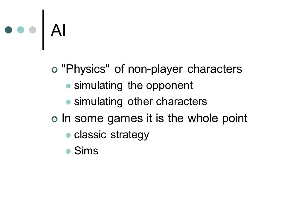 AI Physics of non-player characters simulating the opponent simulating other characters In some games it is the whole point classic strategy Sims