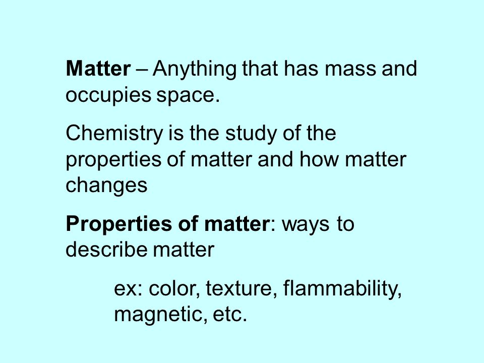 Matter – Anything that has mass and occupies space.