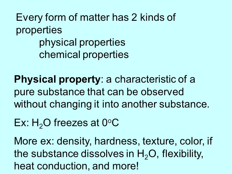 Every form of matter has 2 kinds of properties physical properties chemical properties Physical property: a characteristic of a pure substance that can be observed without changing it into another substance.