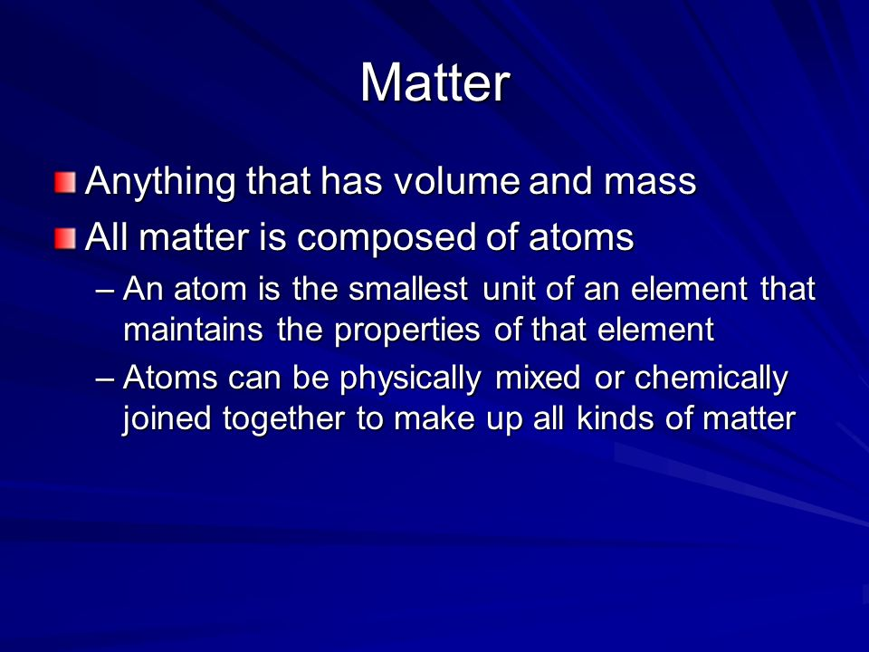 Matter Anything that has volume and mass All matter is composed of atoms –An atom is the smallest unit of an element that maintains the properties of that element –Atoms can be physically mixed or chemically joined together to make up all kinds of matter