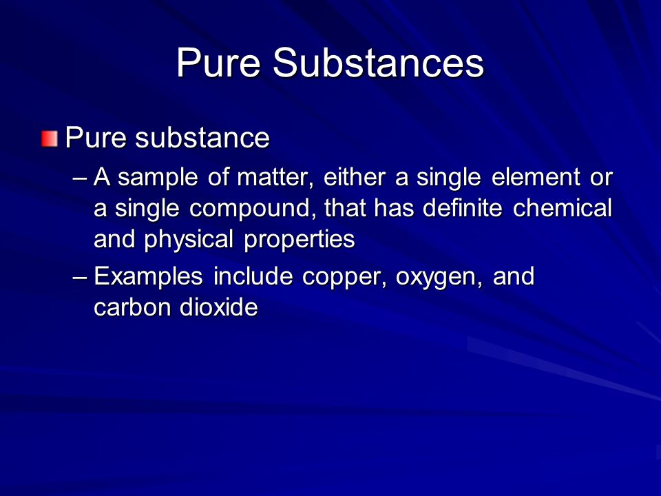 Pure Substances Pure substance –A sample of matter, either a single element or a single compound, that has definite chemical and physical properties –Examples include copper, oxygen, and carbon dioxide