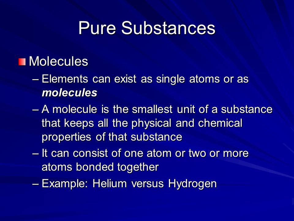 Pure Substances Molecules –Elements can exist as single atoms or as molecules –A molecule is the smallest unit of a substance that keeps all the physical and chemical properties of that substance –It can consist of one atom or two or more atoms bonded together –Example: Helium versus Hydrogen