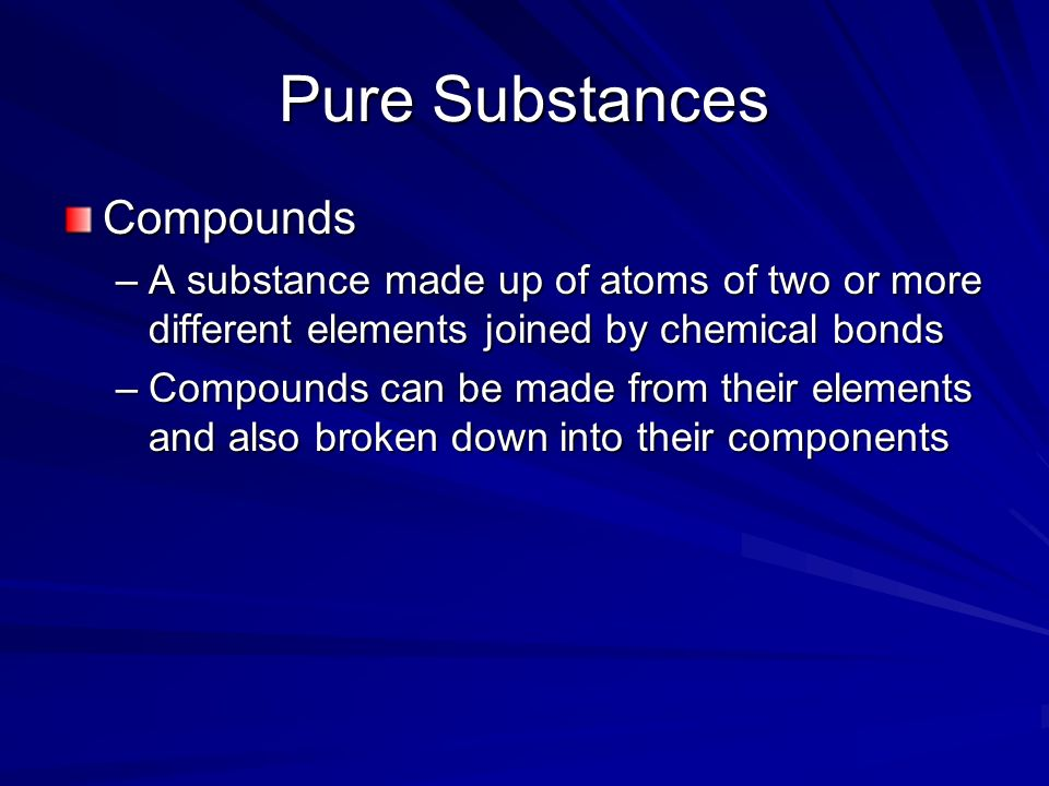 Pure Substances Compounds –A substance made up of atoms of two or more different elements joined by chemical bonds –Compounds can be made from their elements and also broken down into their components