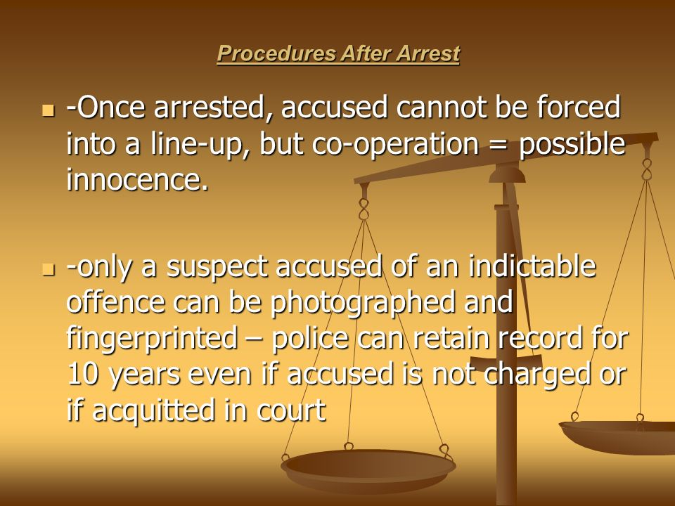 Procedures After Arrest -Once arrested, accused cannot be forced into a line-up, but co-operation = possible innocence.