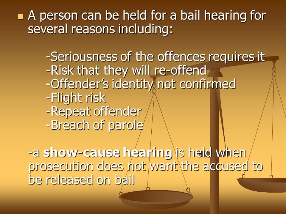 A person can be held for a bail hearing for several reasons including: -Seriousness of the offences requires it -Risk that they will re-offend -Offender's identity not confirmed -Flight risk -Repeat offender -Breach of parole -a show-cause hearing is held when prosecution does not want the accused to be released on bail A person can be held for a bail hearing for several reasons including: -Seriousness of the offences requires it -Risk that they will re-offend -Offender's identity not confirmed -Flight risk -Repeat offender -Breach of parole -a show-cause hearing is held when prosecution does not want the accused to be released on bail
