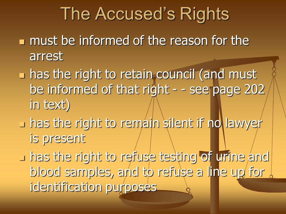 The Accused's Rights must be informed of the reason for the arrest must be informed of the reason for the arrest has the right to retain council (and must be informed of that right - - see page 202 in text) has the right to retain council (and must be informed of that right - - see page 202 in text) has the right to remain silent if no lawyer is present has the right to remain silent if no lawyer is present has the right to refuse testing of urine and blood samples, and to refuse a line up for identification purposes has the right to refuse testing of urine and blood samples, and to refuse a line up for identification purposes