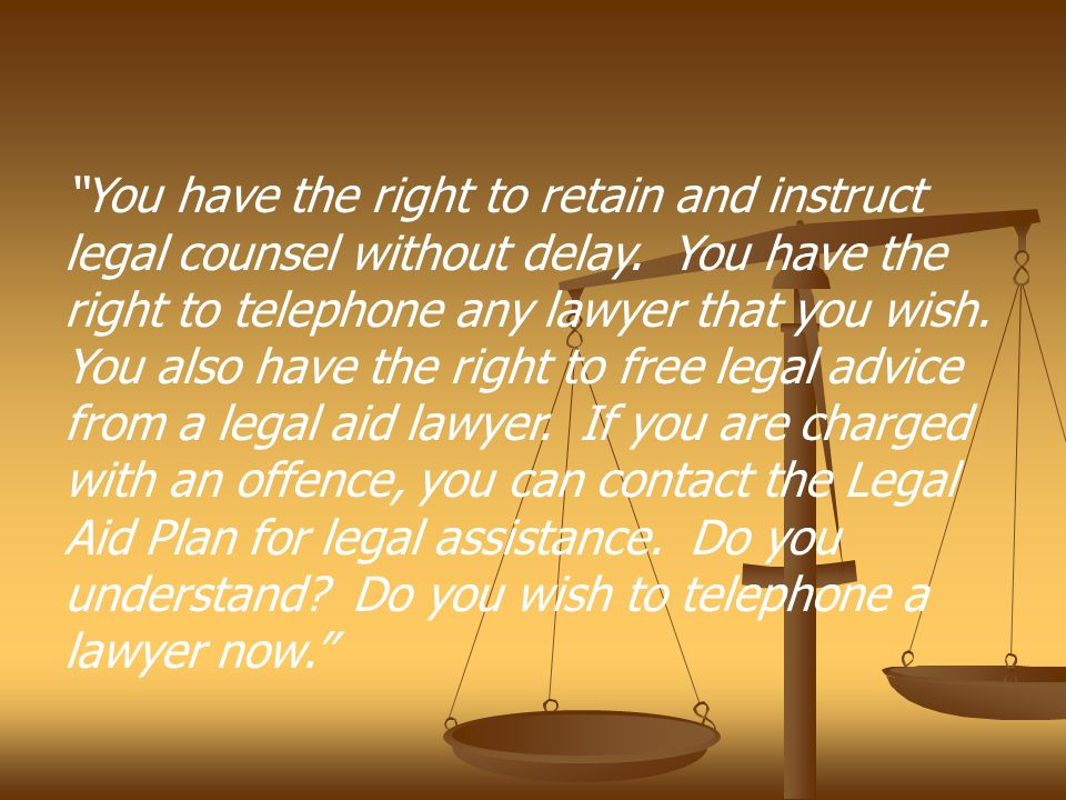 You have the right to retain and instruct legal counsel without delay.