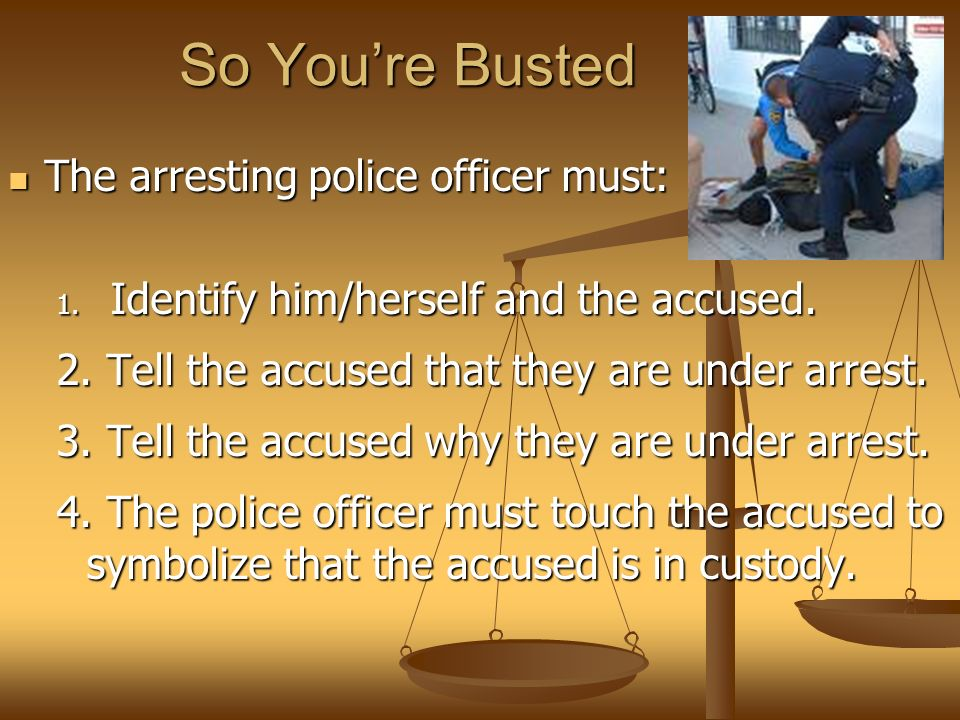 So You're Busted The arresting police officer must: The arresting police officer must: 1.