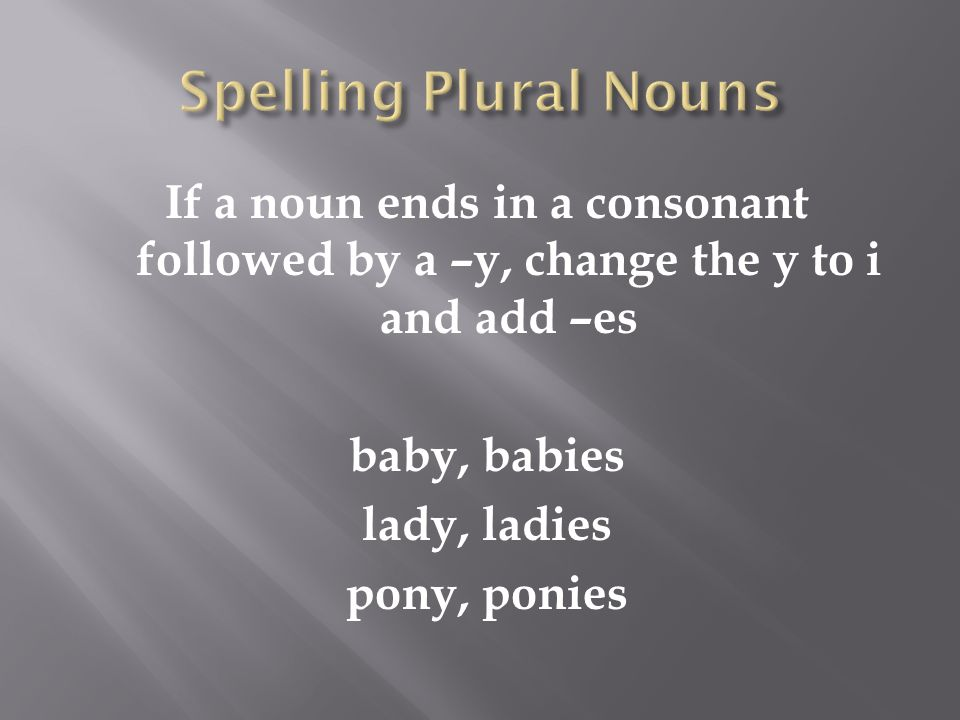 If a noun ends in a consonant followed by a –y, change the y to i and add –es baby, babies lady, ladies pony, ponies