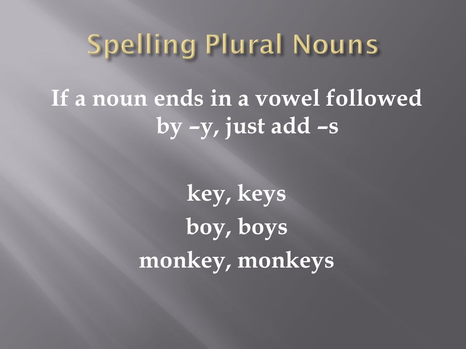 If a noun ends in a vowel followed by –y, just add –s key, keys boy, boys monkey, monkeys