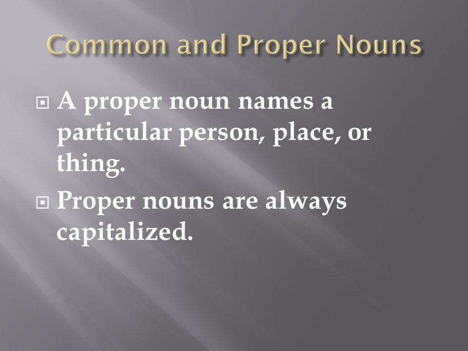  A proper noun names a particular person, place, or thing.  Proper nouns are always capitalized.