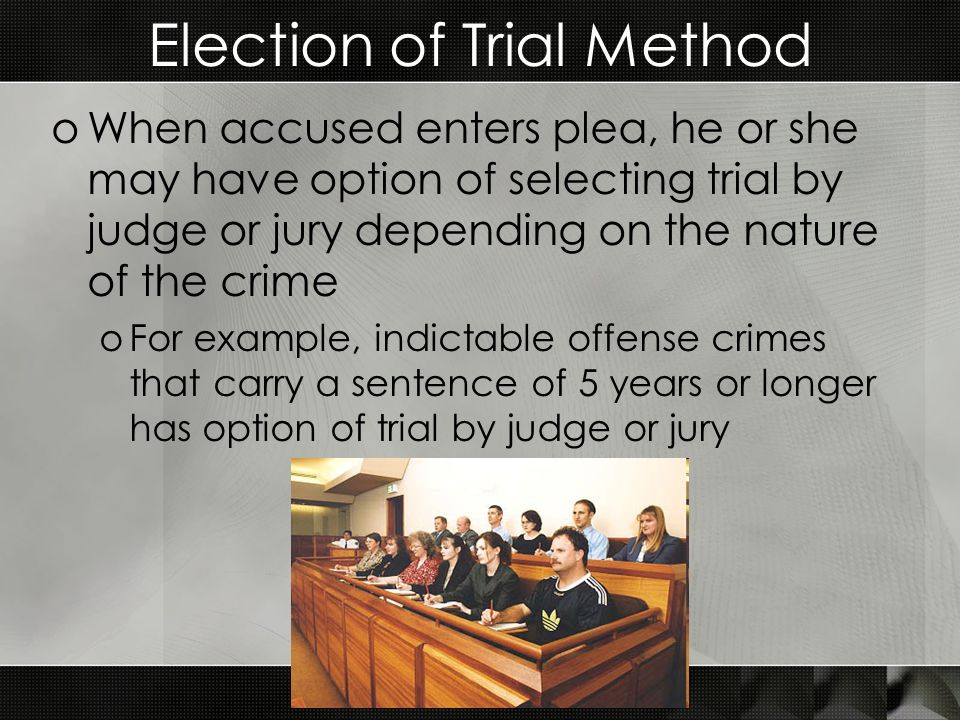 Election of Trial Method oWhen accused enters plea, he or she may have option of selecting trial by judge or jury depending on the nature of the crime oFor example, indictable offense crimes that carry a sentence of 5 years or longer has option of trial by judge or jury