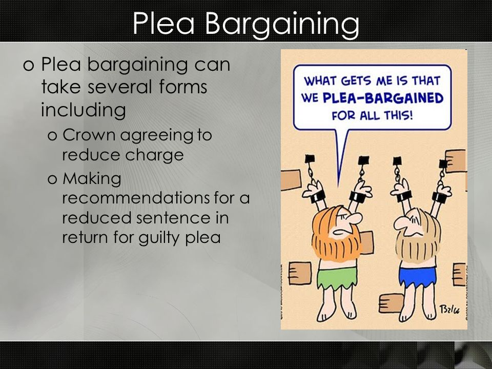 Plea Bargaining oPlea bargaining can take several forms including oCrown agreeing to reduce charge oMaking recommendations for a reduced sentence in return for guilty plea