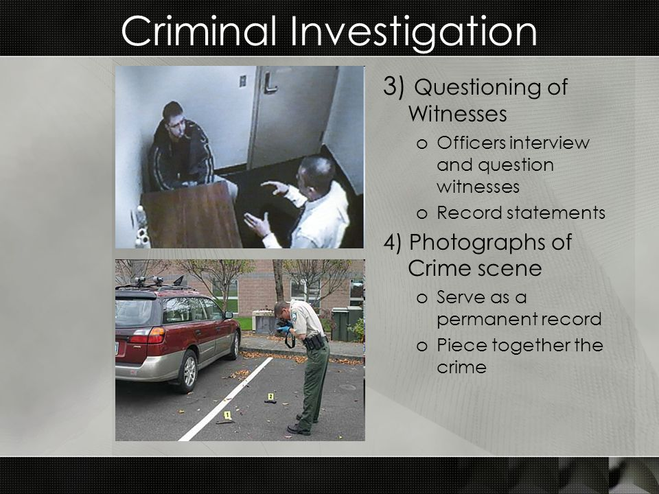 Criminal Investigation 3) Questioning of Witnesses oOfficers interview and question witnesses oRecord statements 4) Photographs of Crime scene oServe as a permanent record oPiece together the crime