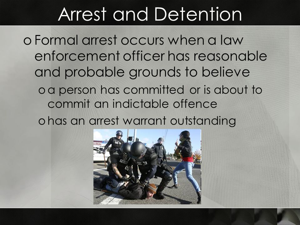 Arrest and Detention oFormal arrest occurs when a law enforcement officer has reasonable and probable grounds to believe oa person has committed or is about to commit an indictable offence ohas an arrest warrant outstanding