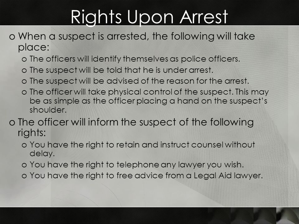 Rights Upon Arrest oWhen a suspect is arrested, the following will take place: oThe officers will identify themselves as police officers.