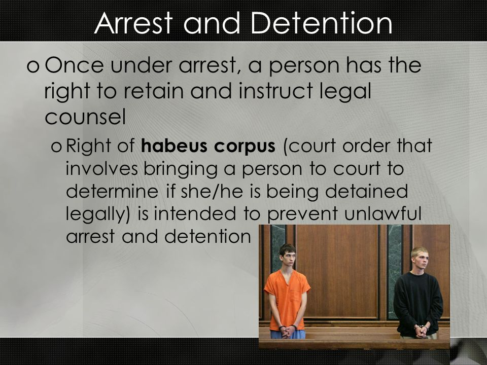 Arrest and Detention oOnce under arrest, a person has the right to retain and instruct legal counsel oRight of habeus corpus (court order that involves bringing a person to court to determine if she/he is being detained legally) is intended to prevent unlawful arrest and detention
