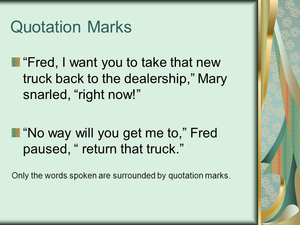 Quotation Marks Fred, I want you to take that new truck back to the dealership, Mary snarled, right now! No way will you get me to, Fred paused, return that truck. Only the words spoken are surrounded by quotation marks.