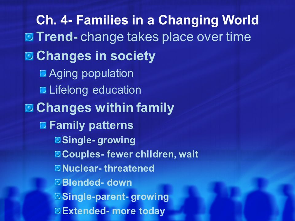 Ch. 4- Families in a Changing World Trend- change takes place over time Changes in society Aging population Lifelong education Changes within family F
