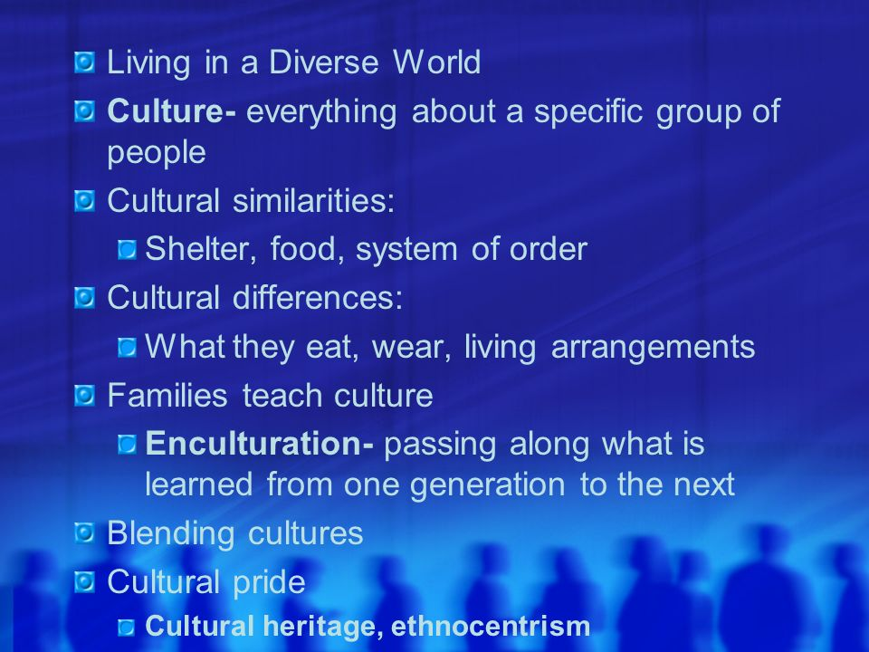 Living in a Diverse World Culture- everything about a specific group of people Cultural similarities: Shelter, food, system of order Cultural differen