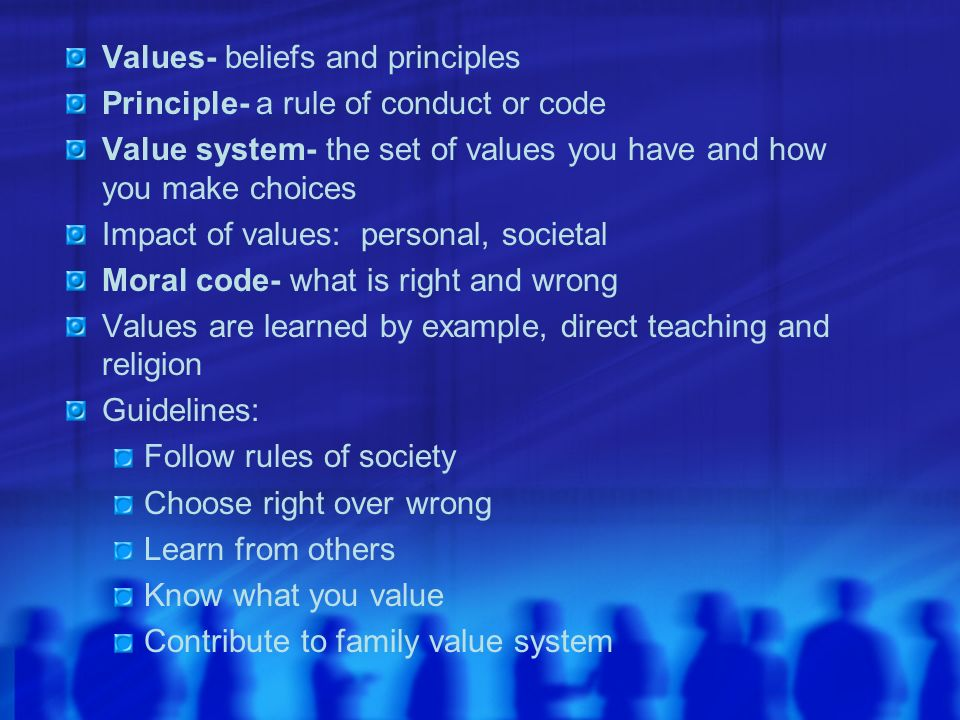 Values- beliefs and principles Principle- a rule of conduct or code Value system- the set of values you have and how you make choices Impact of values
