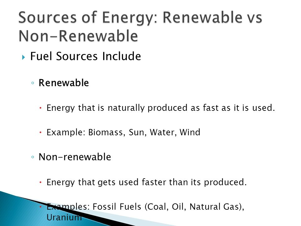  Fuel Sources Include ◦ Renewable  Energy that is naturally produced as fast as it is used.