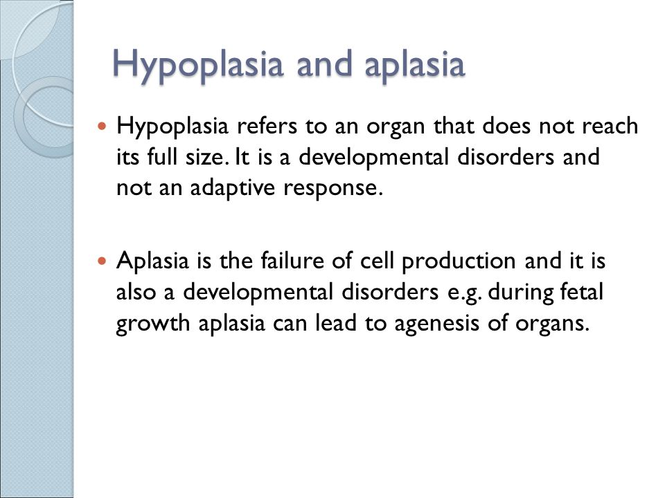 Hypoplasia and aplasia Hypoplasia refers to an organ that does not reach its full size.