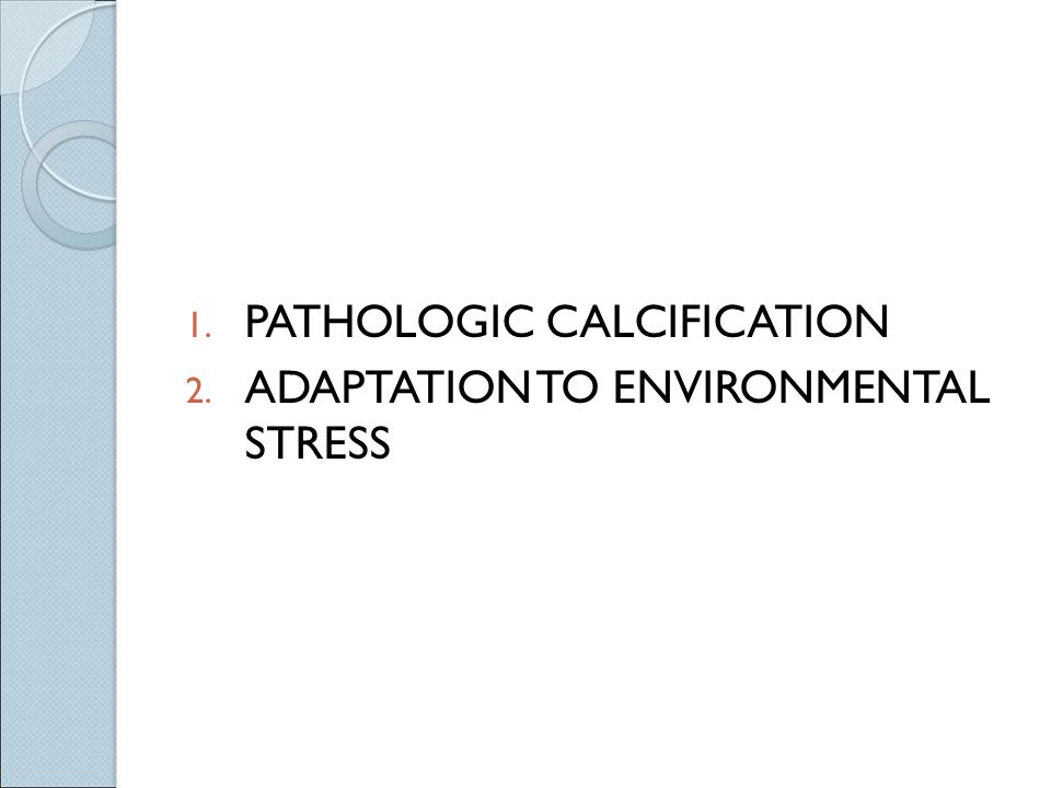 1. PATHOLOGIC CALCIFICATION 2. ADAPTATION TO ENVIRONMENTAL STRESS