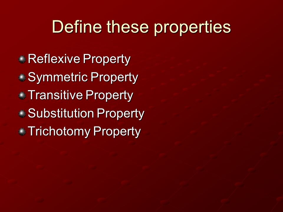 Define these properties Reflexive Property Symmetric Property Transitive Property Substitution Property Trichotomy Property