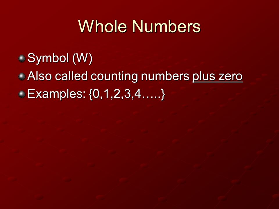 Whole Numbers Symbol (W) Also called counting numbers plus zero Examples: {0,1,2,3,4…..}