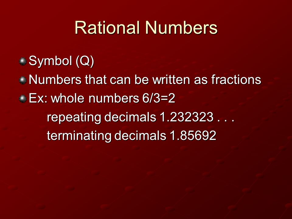Rational Numbers Symbol (Q) Numbers that can be written as fractions Ex: whole numbers 6/3=2 repeating decimals