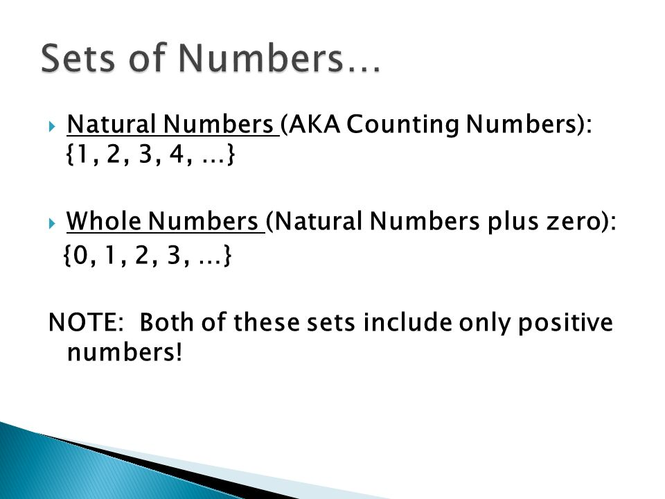  Natural Numbers (AKA Counting Numbers): {1, 2, 3, 4, …}  Whole Numbers (Natural Numbers plus zero): {0, 1, 2, 3, …} NOTE: Both of these sets include only positive numbers!