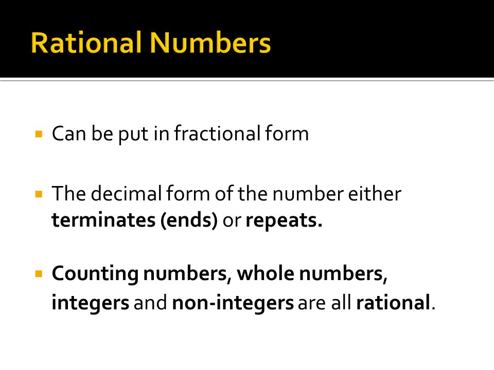  Can be put in fractional form  The decimal form of the number either terminates (ends) or repeats.