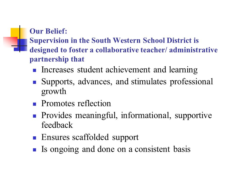 Our Belief: Supervision in the South Western School District is designed to foster a collaborative teacher/ administrative partnership that Increases student achievement and learning Supports, advances, and stimulates professional growth Promotes reflection Provides meaningful, informational, supportive feedback Ensures scaffolded support Is ongoing and done on a consistent basis