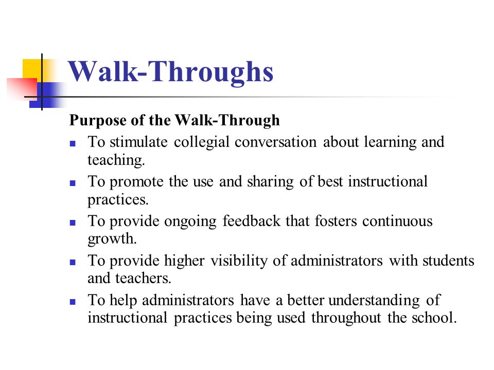 Walk-Throughs Purpose of the Walk-Through To stimulate collegial conversation about learning and teaching.